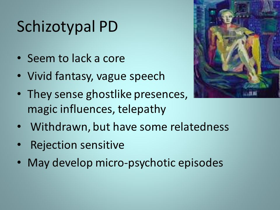 Schizotypal PD Seem to lack a core Vivid fantasy, vague speech