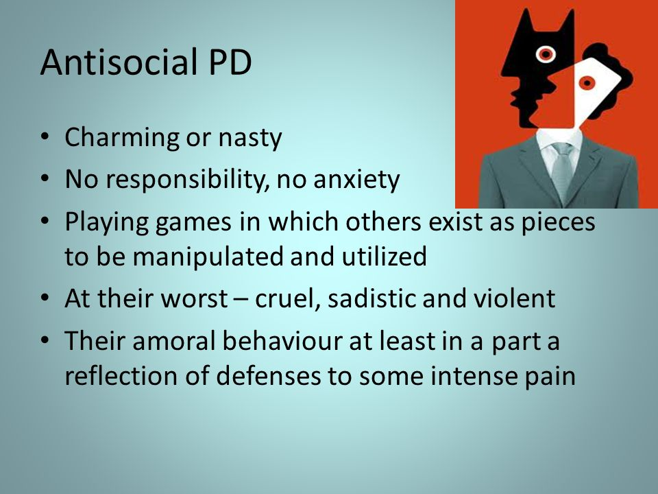 Antisocial PD Charming or nasty No responsibility, no anxiety