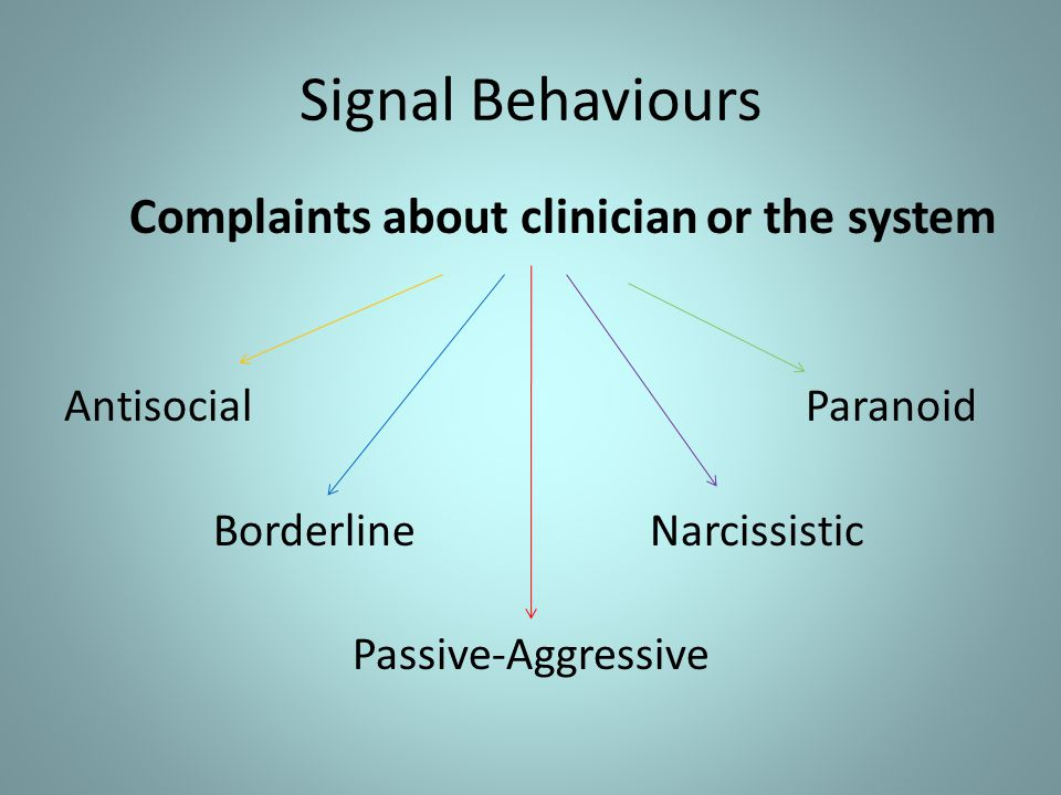 Signal Behaviours Complaints about clinician or the system Antisocial Paranoid Borderline Narcissistic Passive-Aggressive