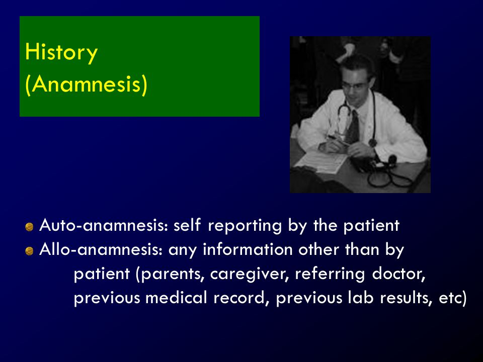 History (Anamnesis) Auto-anamnesis: self reporting by the patient