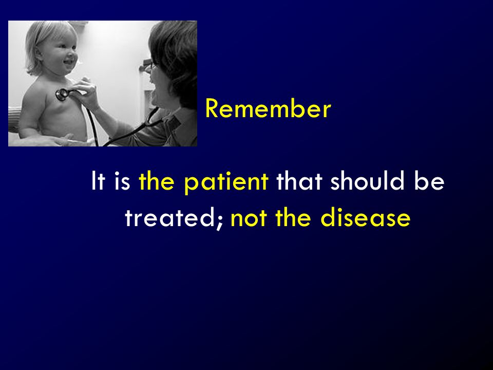 It is the patient that should be treated; not the disease