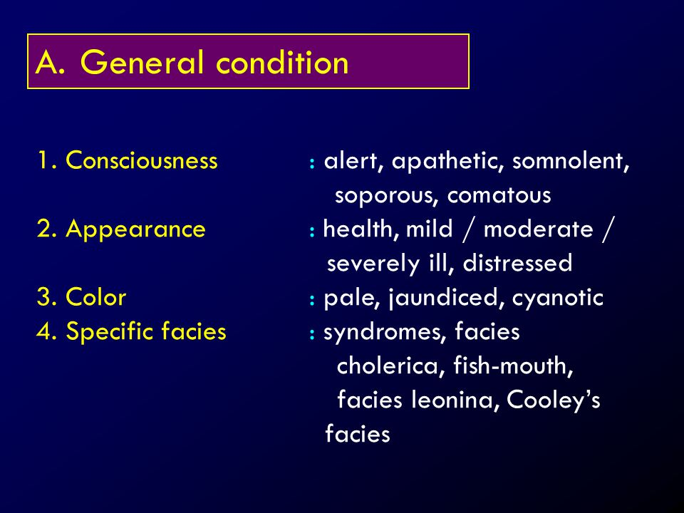 General condition 1. Consciousness : alert, apathetic, somnolent, soporous, comatous.