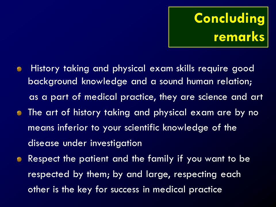 Concluding remarks. History taking and physical exam skills require good background knowledge and a sound human relation;