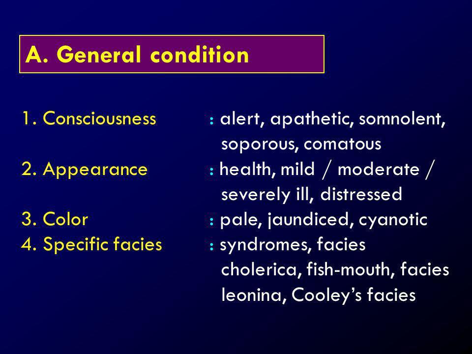 General condition 1. Consciousness : alert, apathetic, somnolent, soporous, comatous.