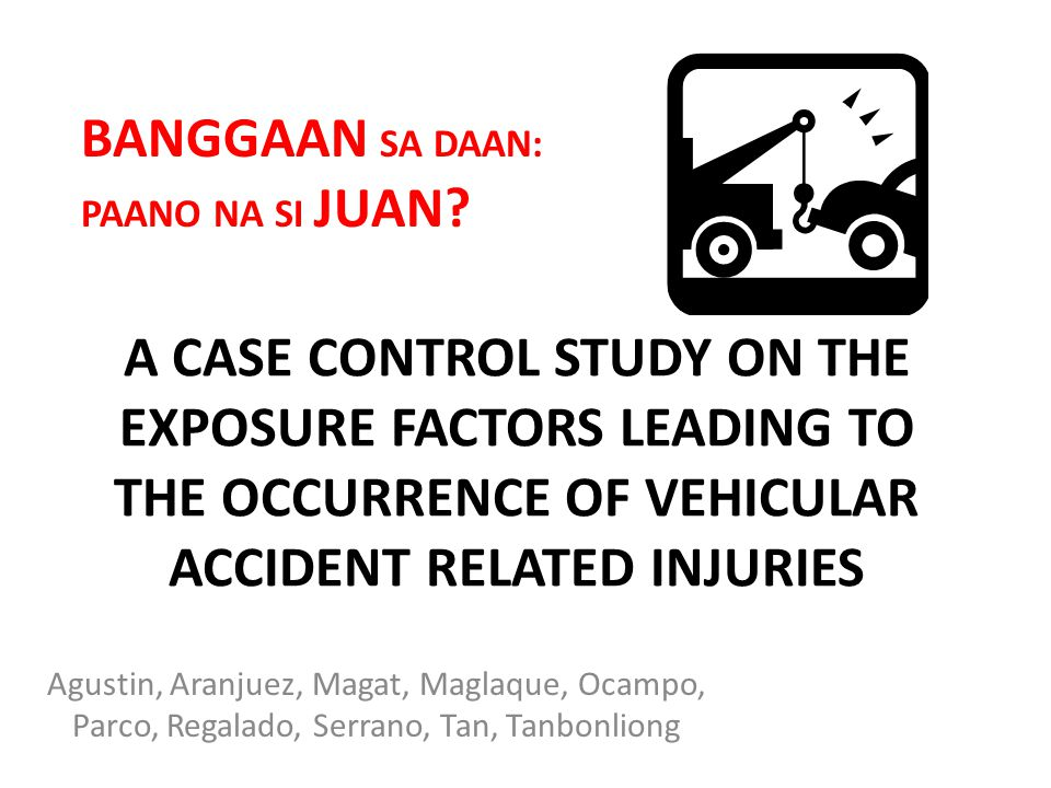 BANGGAAN SA DAAN: PAANO NA SI JUAN A CASE CONTROL STUDY ON THE EXPOSURE FACTORS LEADING TO THE OCCURRENCE OF VEHICULAR ACCIDENT RELATED INJURIES.