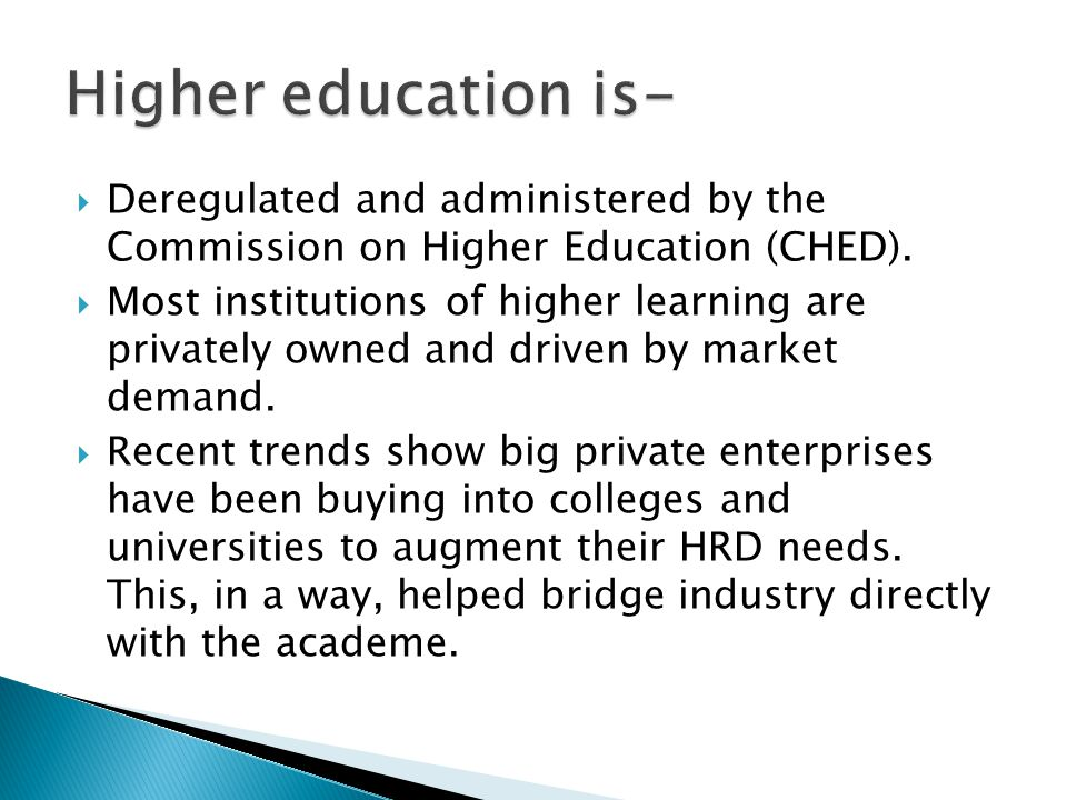 Higher education is- Deregulated and administered by the Commission on Higher Education (CHED).