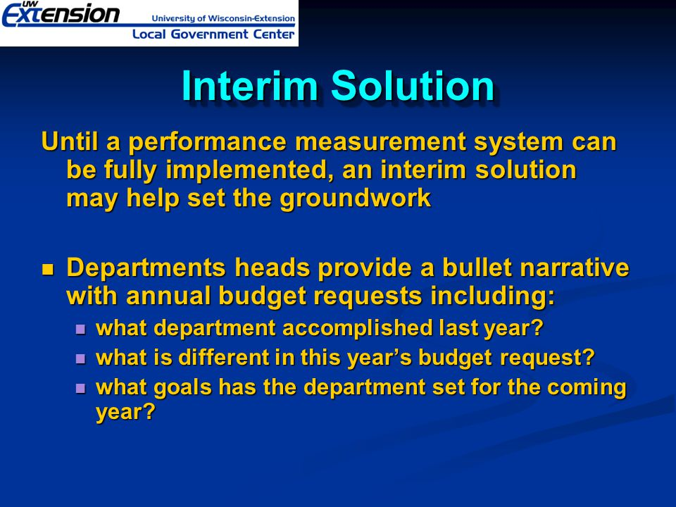 Interim Solution Until a performance measurement system can be fully implemented, an interim solution may help set the groundwork.