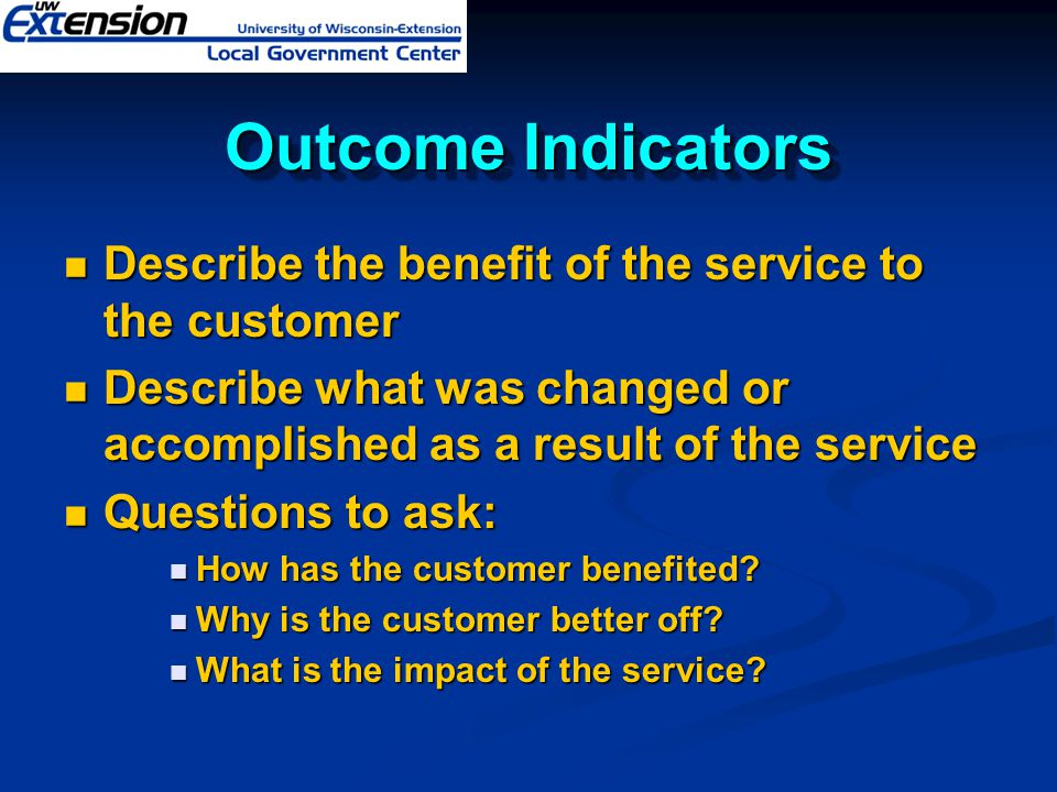 Outcome Indicators Describe the benefit of the service to the customer