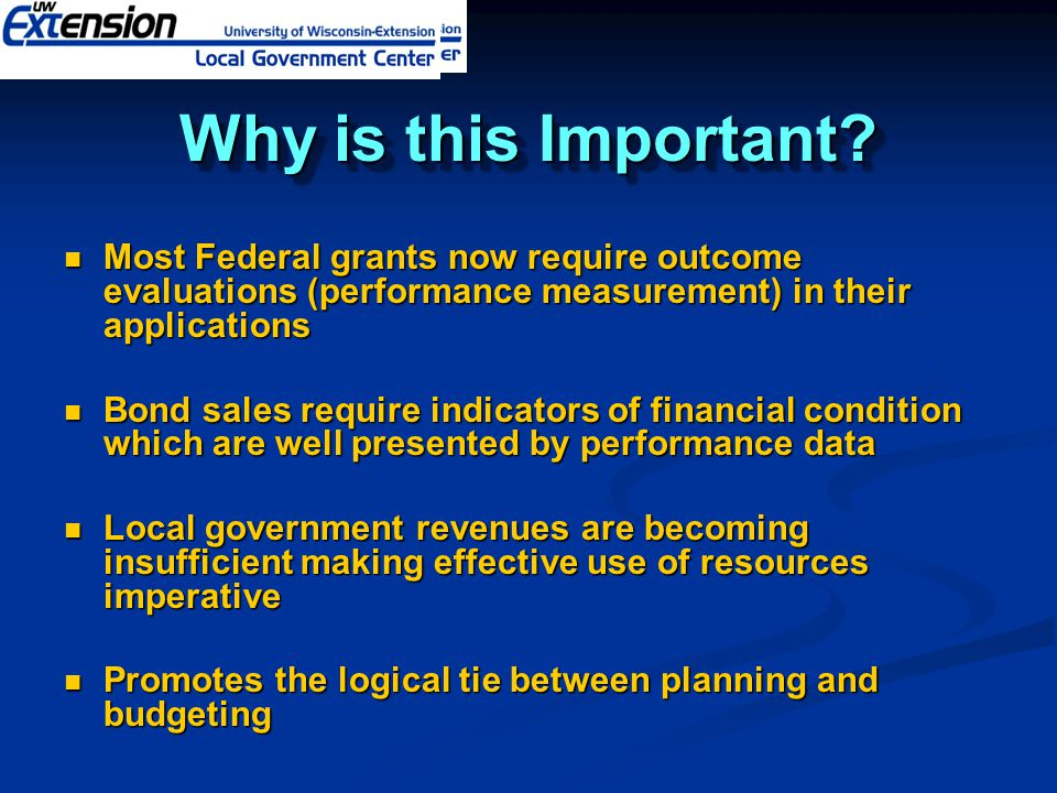 Why is this Important Most Federal grants now require outcome evaluations (performance measurement) in their applications.