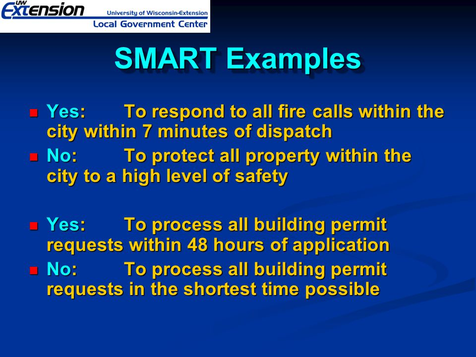 SMART Examples Yes: To respond to all fire calls within the city within 7 minutes of dispatch.