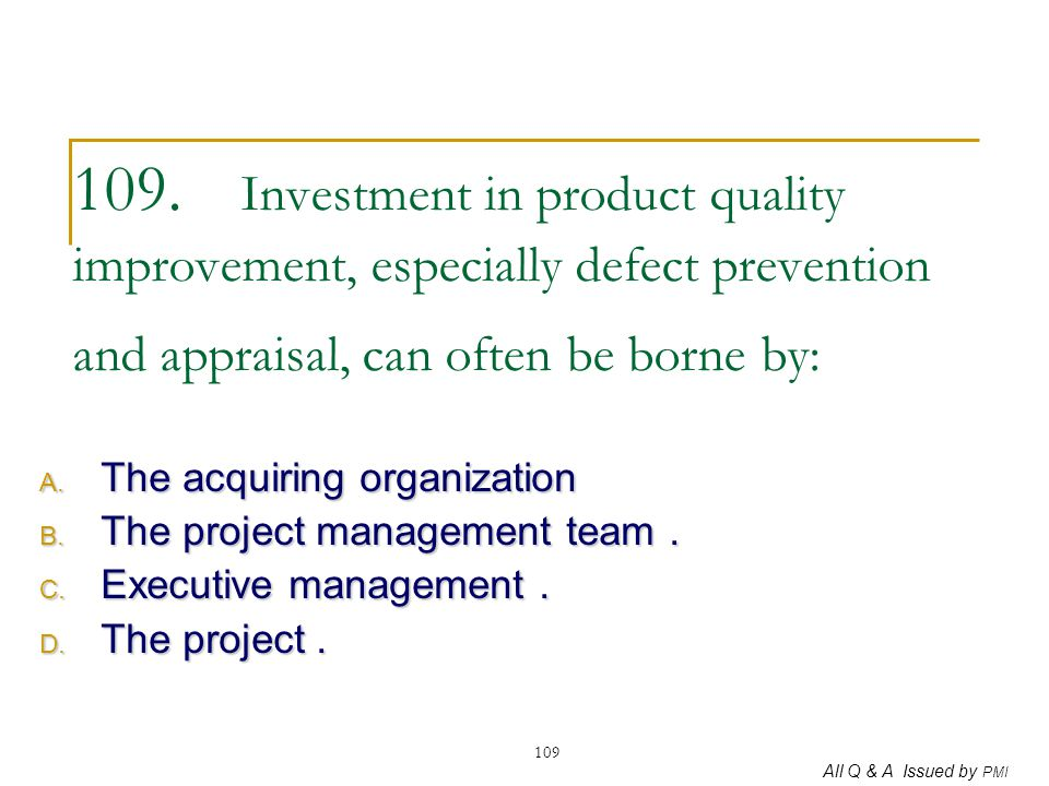 109. Investment in product quality improvement, especially defect prevention and appraisal, can often be borne by: