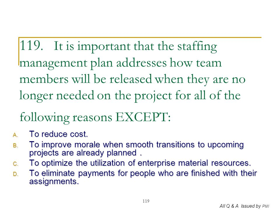 119. It is important that the staffing management plan addresses how team members will be released when they are no longer needed on the project for all of the following reasons EXCEPT: