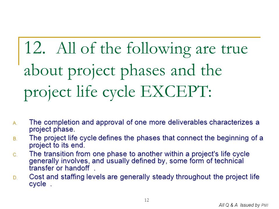 12. All of the following are true about project phases and the project life cycle EXCEPT: