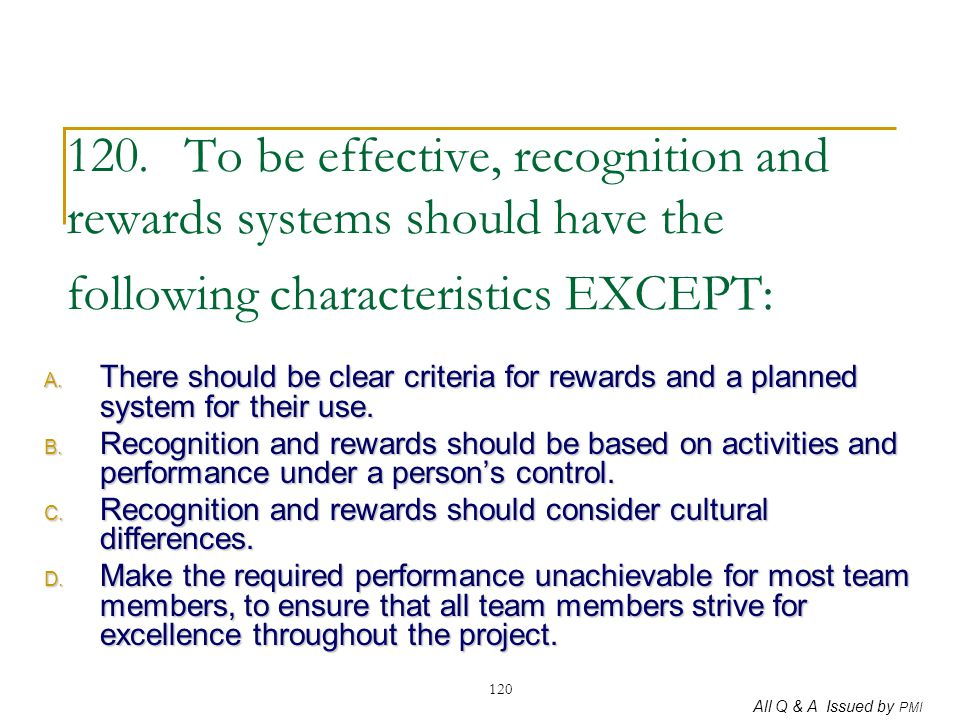 120. To be effective, recognition and rewards systems should have the following characteristics EXCEPT:
