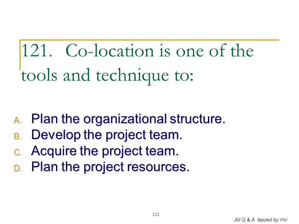121. Co-location is one of the tools and technique to: