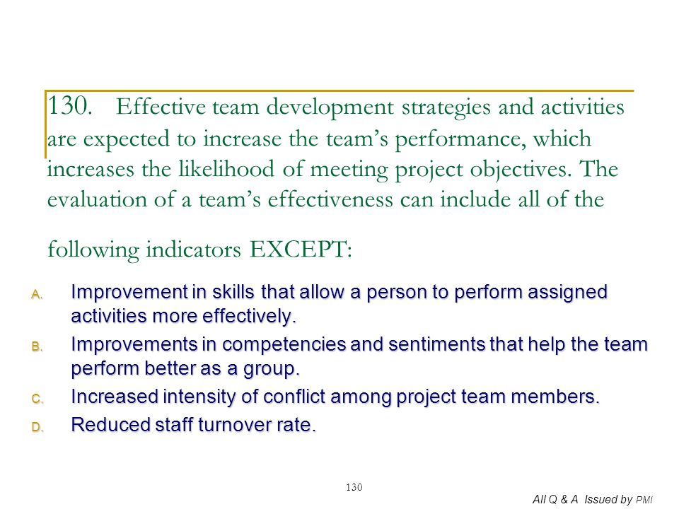 130. Effective team development strategies and activities are expected to increase the team's performance, which increases the likelihood of meeting project objectives. The evaluation of a team's effectiveness can include all of the following indicators EXCEPT: