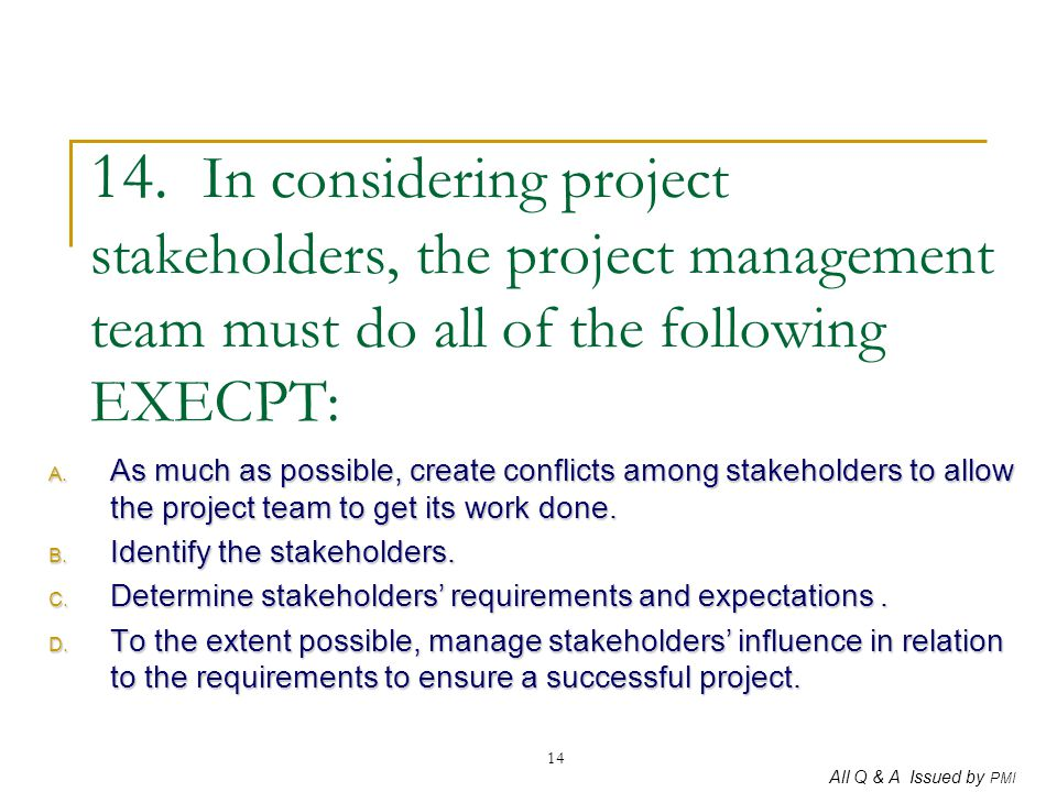 14. In considering project stakeholders, the project management team must do all of the following EXECPT: