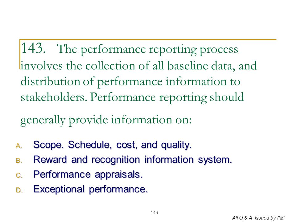 143. The performance reporting process involves the collection of all baseline data, and distribution of performance information to stakeholders. Performance reporting should generally provide information on: