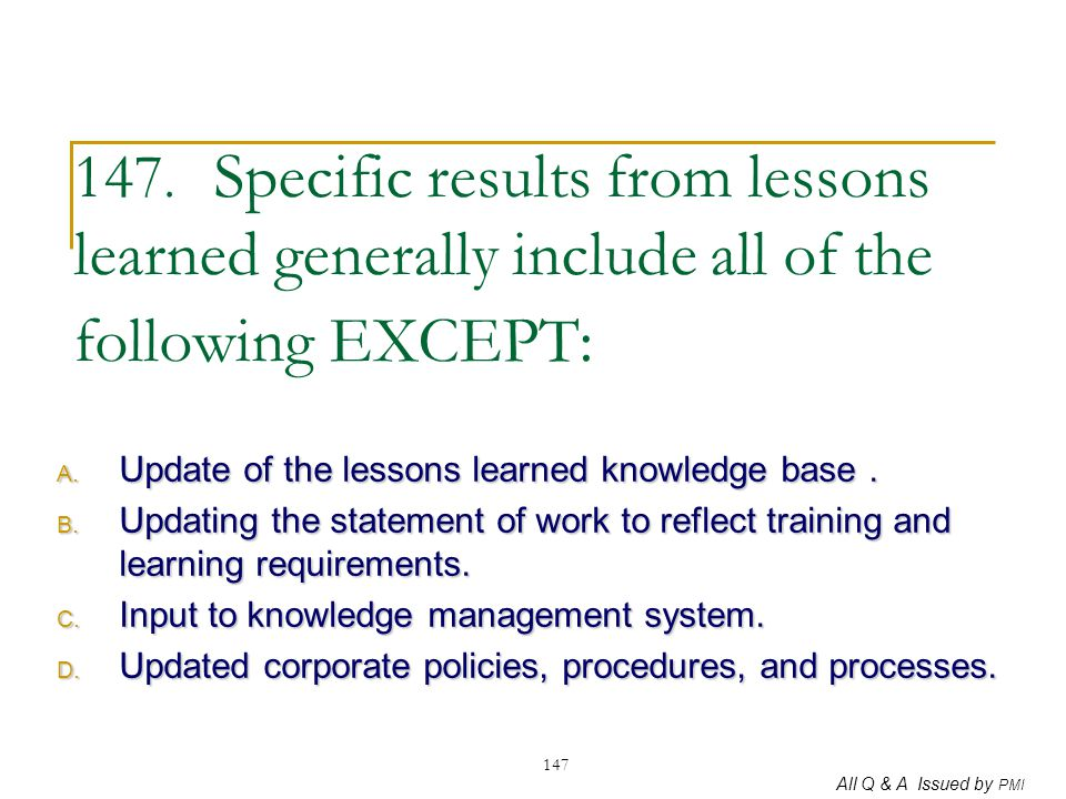 147. Specific results from lessons learned generally include all of the following EXCEPT: