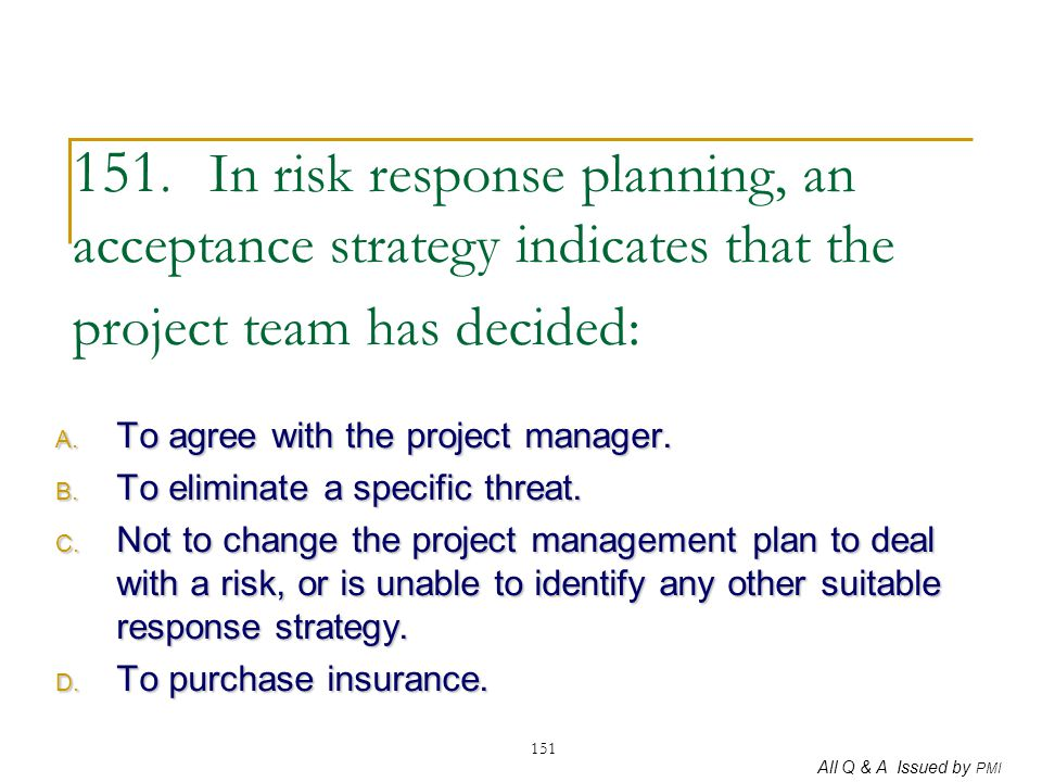 151. In risk response planning, an acceptance strategy indicates that the project team has decided: