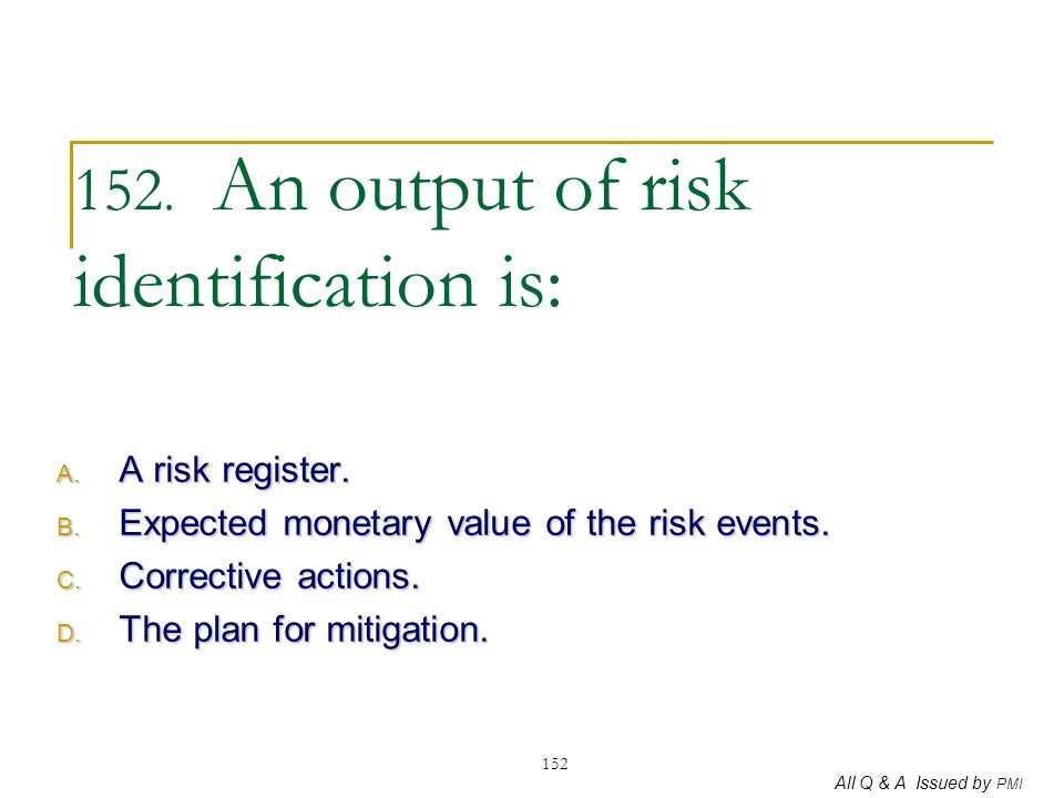 152. An output of risk identification is: