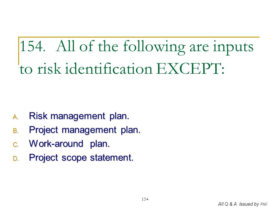 154. All of the following are inputs to risk identification EXCEPT: