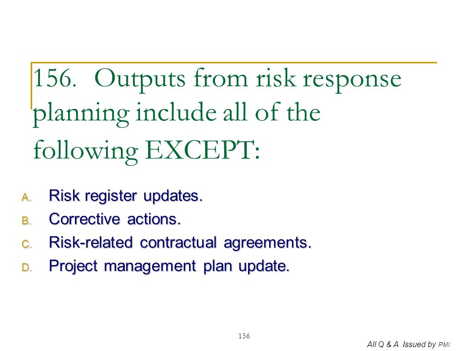 156. Outputs from risk response planning include all of the following EXCEPT: