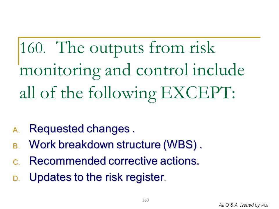 160. The outputs from risk monitoring and control include all of the following EXCEPT: