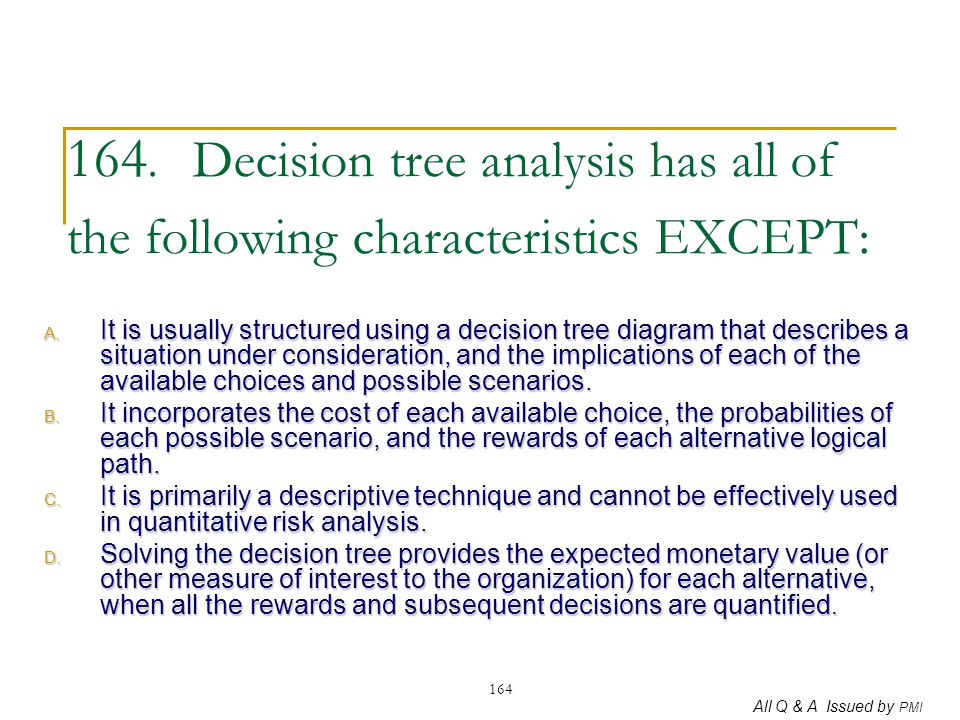 164. Decision tree analysis has all of the following characteristics EXCEPT:
