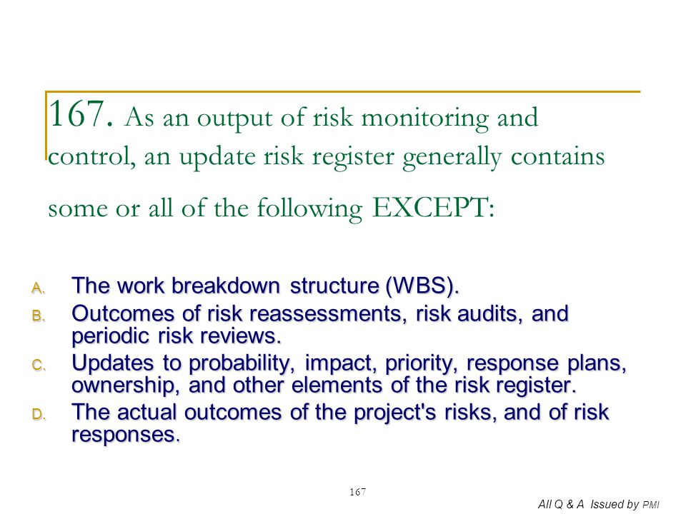 167. As an output of risk monitoring and control, an update risk register generally contains some or all of the following EXCEPT: