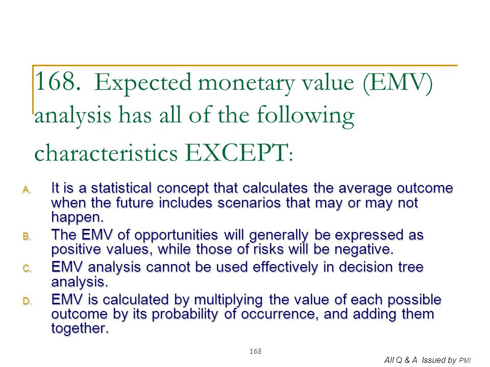 168. Expected monetary value (EMV) analysis has all of the following characteristics EXCEPT: