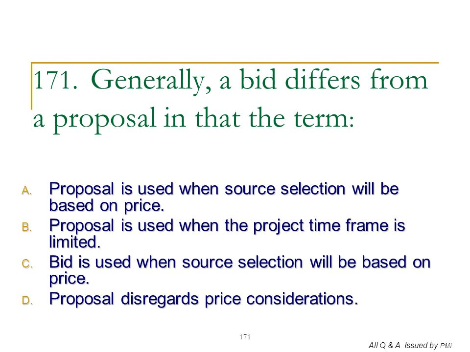 171. Generally, a bid differs from a proposal in that the term: