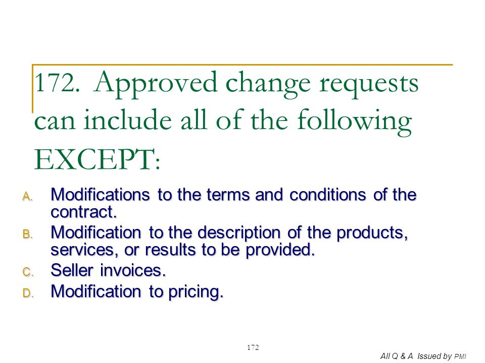 172. Approved change requests can include all of the following EXCEPT: