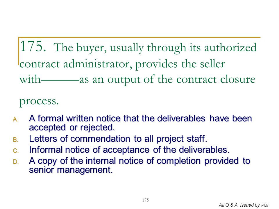 175. The buyer, usually through its authorized contract administrator, provides the seller with———as an output of the contract closure process.