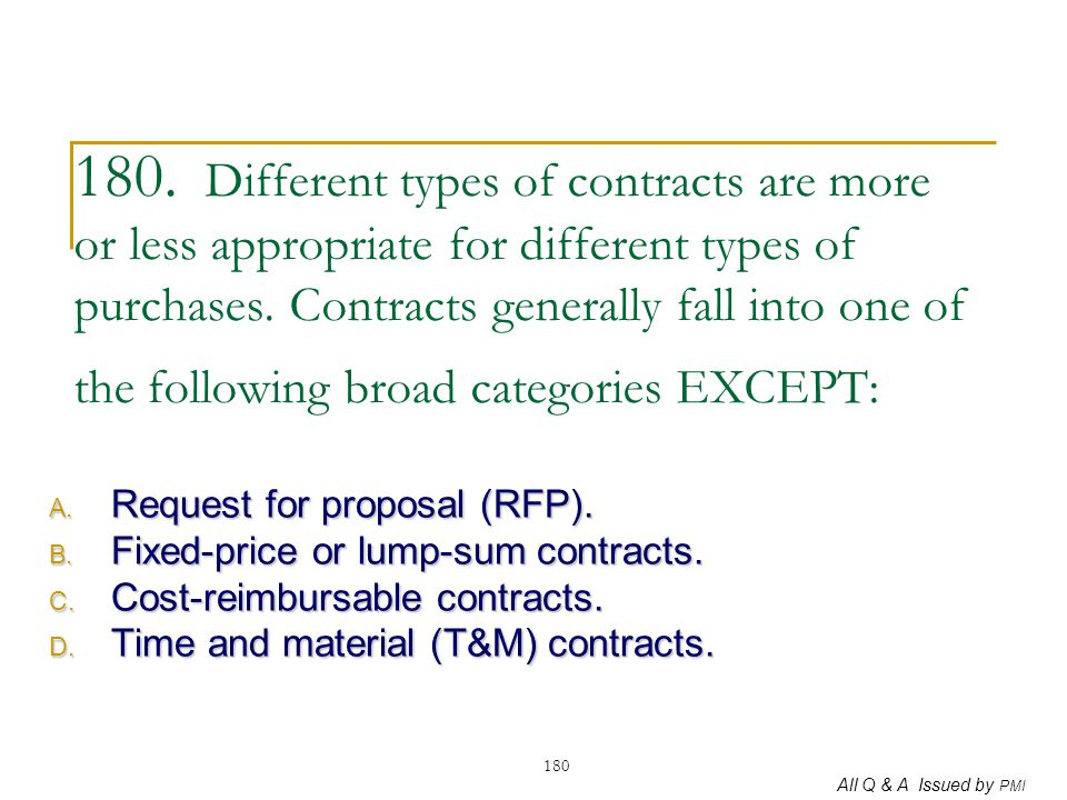 180. Different types of contracts are more or less appropriate for different types of purchases. Contracts generally fall into one of the following broad categories EXCEPT: