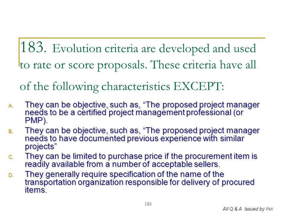 183. Evolution criteria are developed and used to rate or score proposals. These criteria have all of the following characteristics EXCEPT: