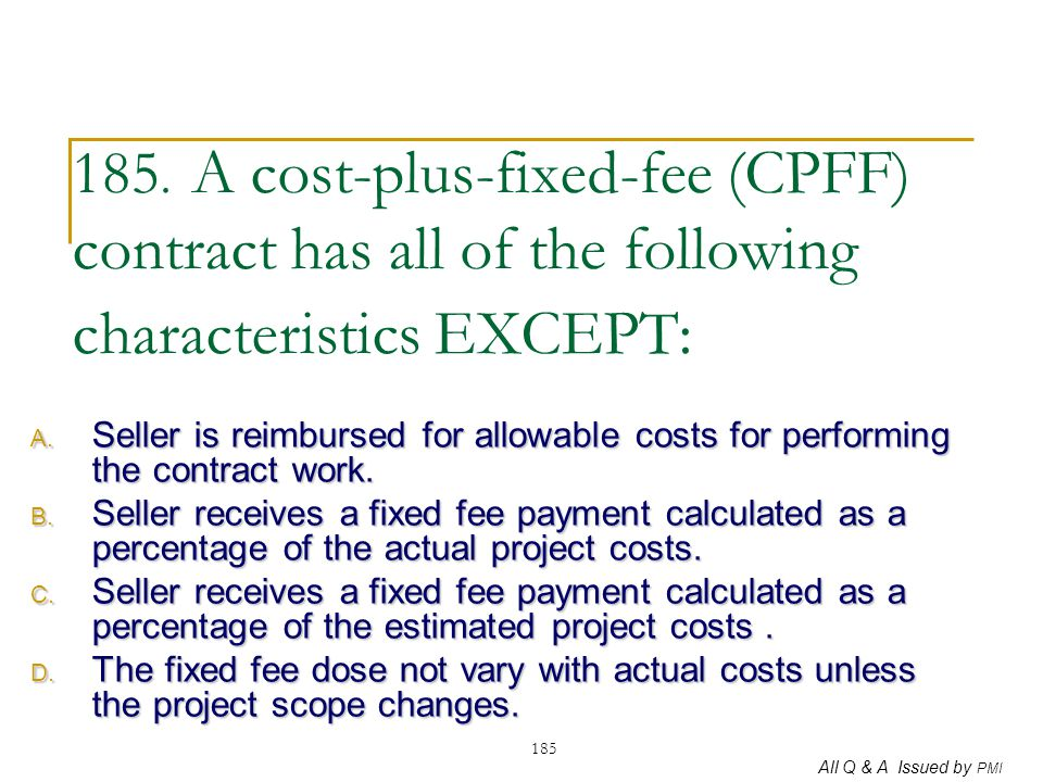 185. A cost-plus-fixed-fee (CPFF) contract has all of the following characteristics EXCEPT: