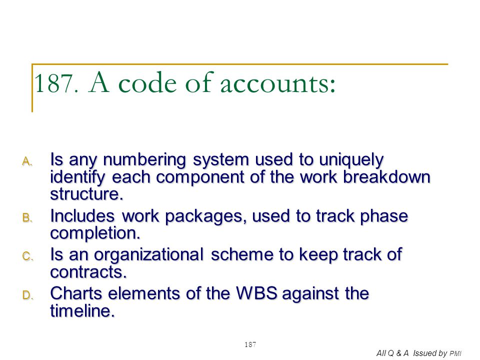 187. A code of accounts: Is any numbering system used to uniquely identify each component of the work breakdown structure.