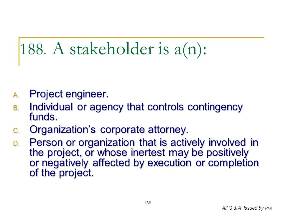 188. A stakeholder is a(n): Project engineer.