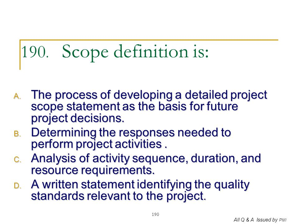 190. Scope definition is: The process of developing a detailed project scope statement as the basis for future project decisions.