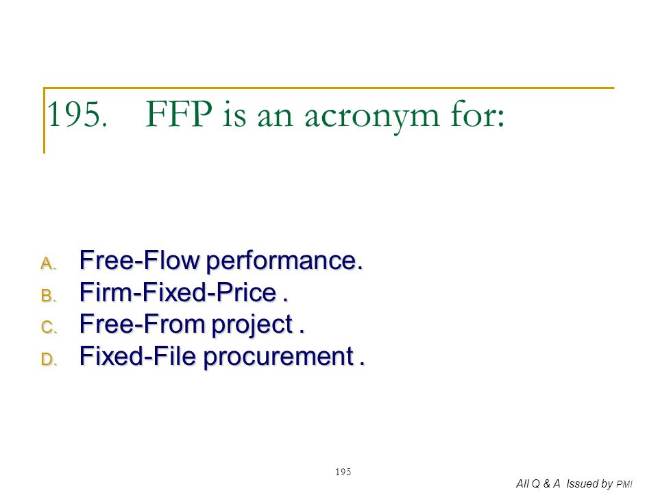 195. FFP is an acronym for: Free-Flow performance. Firm-Fixed-Price .