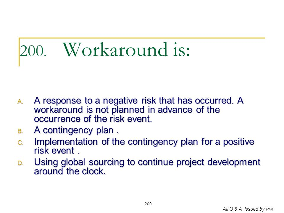 200. Workaround is: A response to a negative risk that has occurred. A workaround is not planned in advance of the occurrence of the risk event.