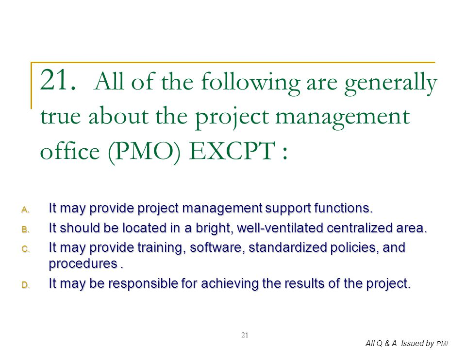 21. All of the following are generally true about the project management office (PMO) EXCPT :