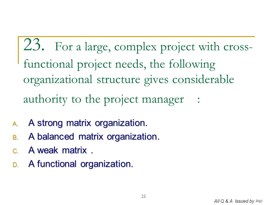 23. For a large, complex project with cross-functional project needs, the following organizational structure gives considerable authority to the project manager :