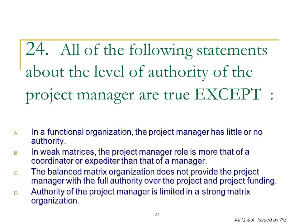 24. All of the following statements about the level of authority of the project manager are true EXCEPT :