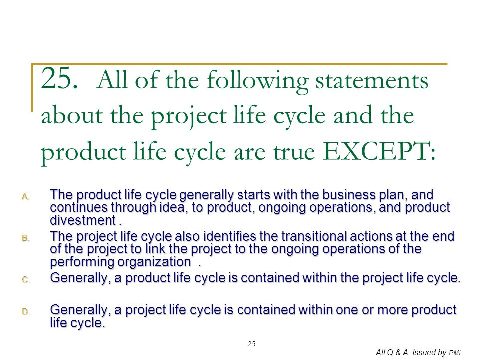 25. All of the following statements about the project life cycle and the product life cycle are true EXCEPT: