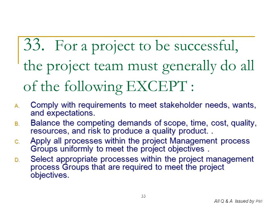 33. For a project to be successful, the project team must generally do all of the following EXCEPT :