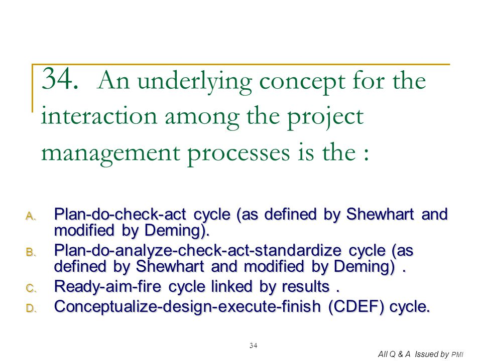 34. An underlying concept for the interaction among the project management processes is the :