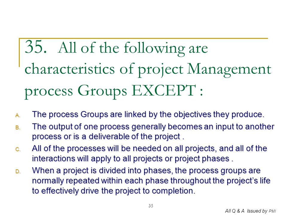 35. All of the following are characteristics of project Management process Groups EXCEPT :