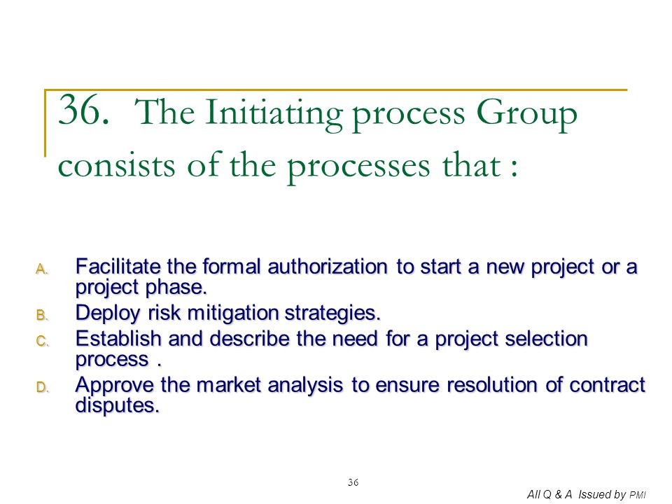 36. The Initiating process Group consists of the processes that :